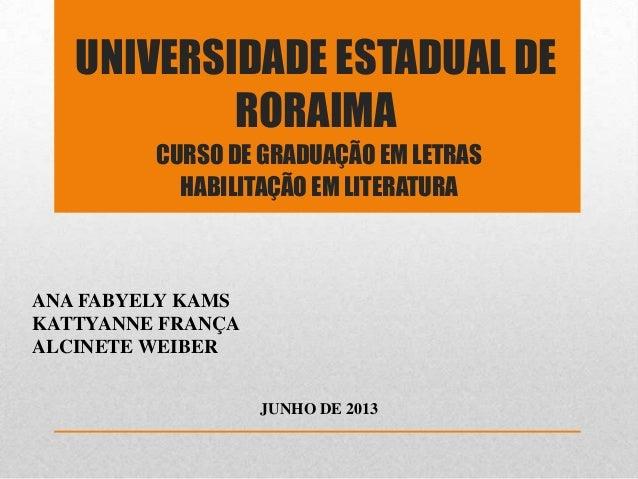 UNIVERSIDADE ESTADUAL DE RORAIMA CURSO DE GRADUAÇÃO EM LETRAS HABILITAÇÃO EM LITERATURA JUNHO DE 2013 ANA FABYELY KAMS KAT...