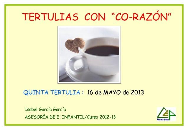 """TERTULIAS CON """"CO-RAZÓN""""QUINTA TERTULIA : 16 de MAYO de 2013Isabel García GarcíaASESORÍA DE E. INFANTIL/Curso 2012-13"""