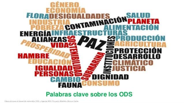 Palabras clave sobre los ODS Educación para el desarrollo sostenible. ODS y Agenda 2030. Proyecto Atlántida. Alfonso Corté...