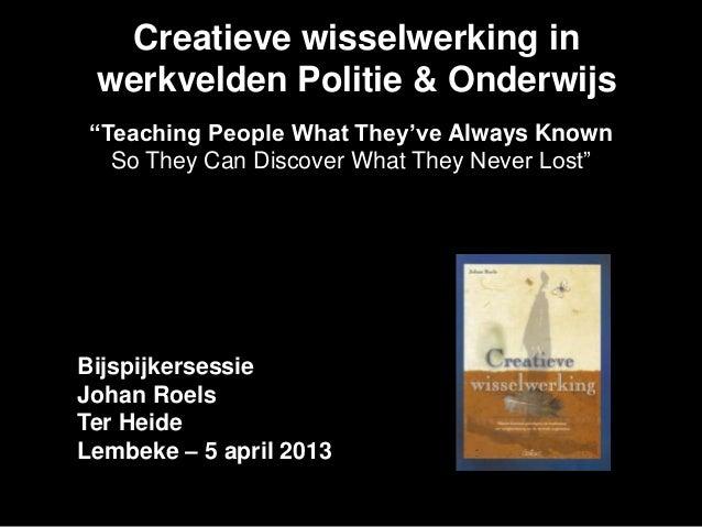 """Creatieve wisselwerking in werkvelden Politie & Onderwijs """"Teaching People What They've Always Known   So They Can Discove..."""