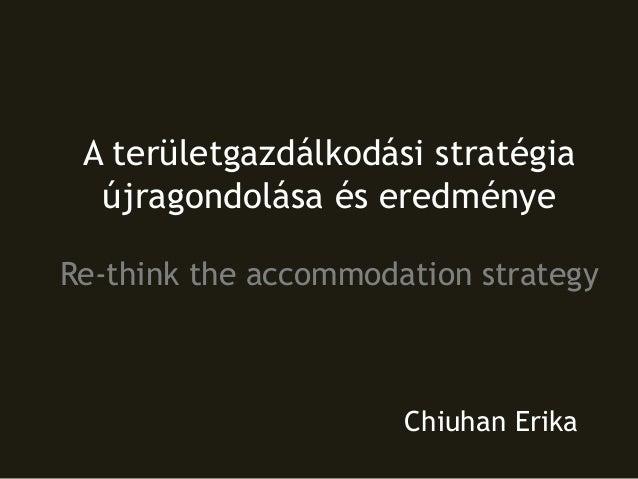 A területgazdálkodási stratégia újragondolása és eredménye Re-think the accommodation strategy Chiuhan Erika
