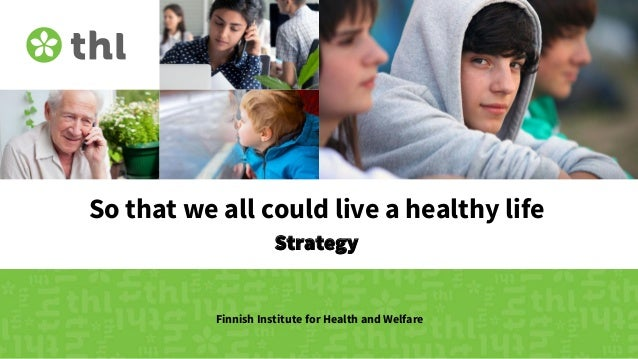 So that we all could live a healthy life Strategy Finnish Institute for Health and Welfare