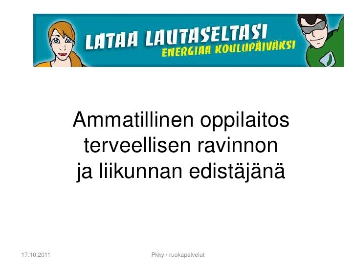 Ammatillinenoppilaitosterveellisenravinnonjaliikunnanedistäjänä<br />17.10.2011<br />Pkky / ruokapalvelut<br />