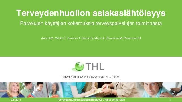 9.6.2017 1 Terveydenhuollon asiakaslähtöisyys Palvelujen käyttäjien kokemuksia terveyspalvelujen toiminnasta Terveydenhuol...