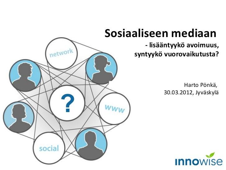Sosiaaliseen mediaan            - lisääntyykö avoimuus,         syntyykö vuorovaikutusta?                         Harto Pö...