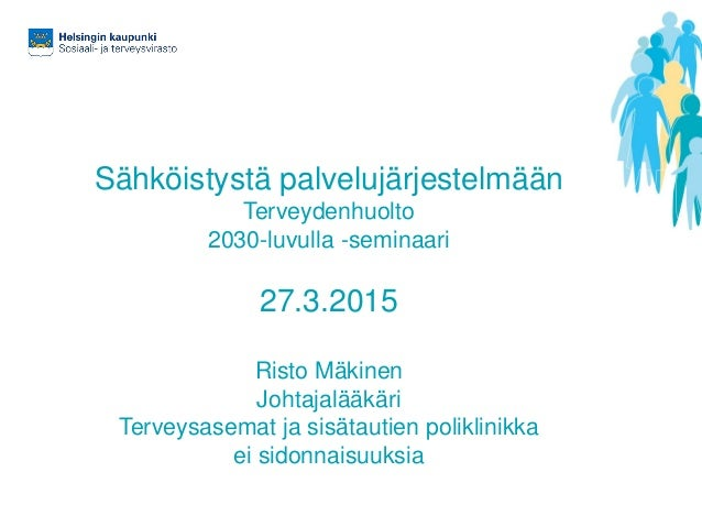 Sähköistystä palvelujärjestelmään Terveydenhuolto 2030-luvulla -seminaari 27.3.2015 Risto Mäkinen Johtajalääkäri Terveysas...