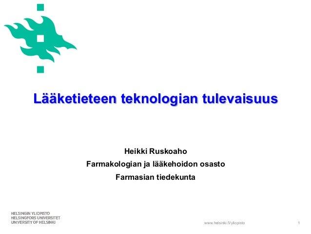 www.helsinki.fi/yliopisto Lääketieteen teknologian tulevaisuus Heikki Ruskoaho Farmakologian ja lääkehoidon osasto Farmasi...