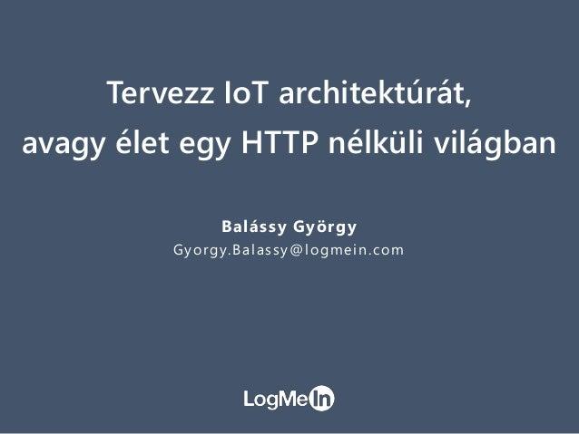 Tervezz IoT architektúrát, avagy élet egy HTTP nélküli világban Balássy György Gyorgy.Balassy@logmein.com