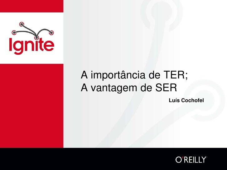 A importância de TER;A vantagem de SER                 Luís Cochofel