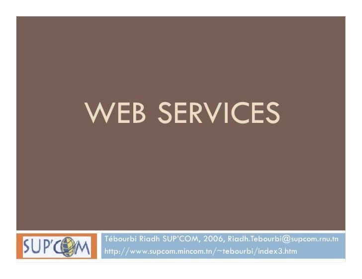 WEB SERVICES    Tébourbi Riadh SUP'COM, 2006, Riadh.Tebourbi@supcom.rnu.tn  http://www.supcom.mincom.tn/~tebourbi/index3.h...