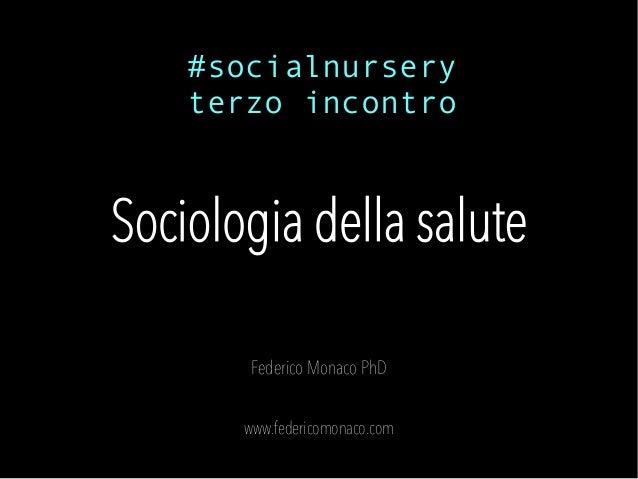Sociologia della salute Federico Monaco PhD www.federicomonaco.com #socialnursery terzo incontro