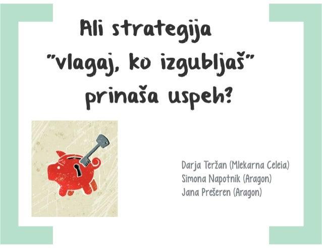 Ali strategija »vlagaj, ko izgubljaš« prinaša uspeh? Darja Teržan, Mlekarna Celeia, Jana Prešeren in Simona Napotnik, Aragon