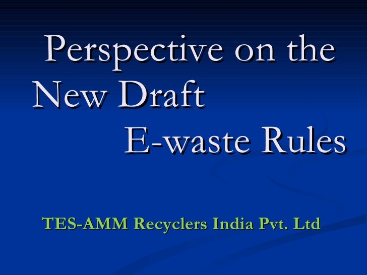 Perspective on the New Draft  E-waste Rules TES-AMM Recyclers India Pvt. Ltd