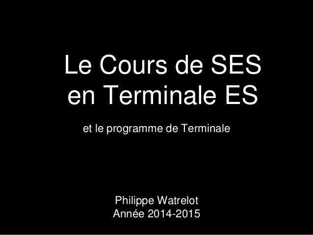 et le programme de Terminale Le Cours de SES en Terminale ES Philippe Watrelot Année 2013-2014