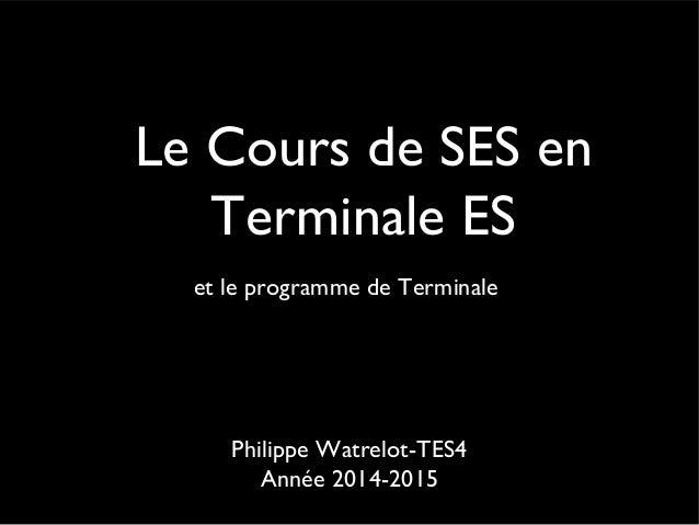 Le Cours de SES en  Terminale ES  et le programme de Terminale  Philippe Watrelot-TES4  Année 2014-2015