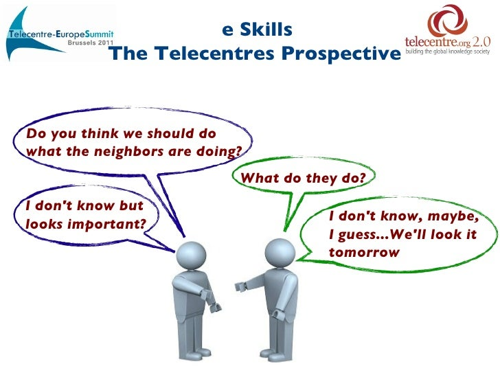 e Skills The Telecentres Prospective   Do you think we should do  what the neighbors are doing? What do they do? I don't k...