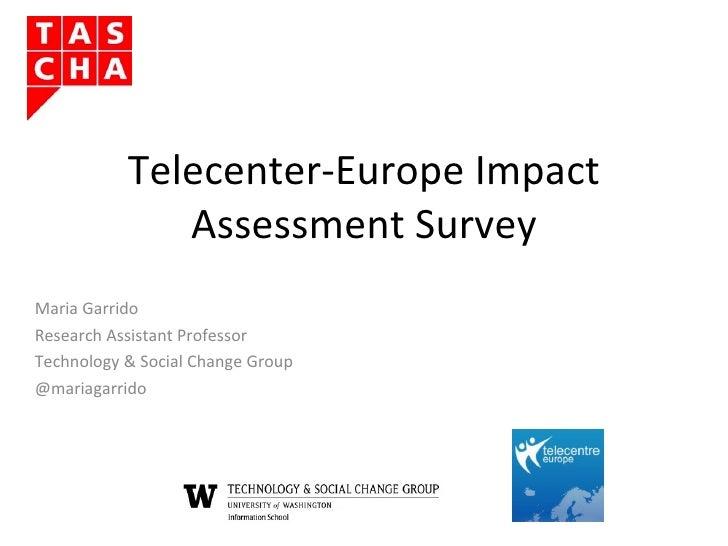 Telecenter-Europe Impact Assessment Survey Maria Garrido Research Assistant Professor Technology & Social Change Group @ma...