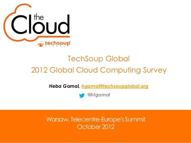 TechSoup Global2012 Global Cloud Computing Survey    Heba Gamal, hgamal@techsoupglobal.org                  @htgamal   War...