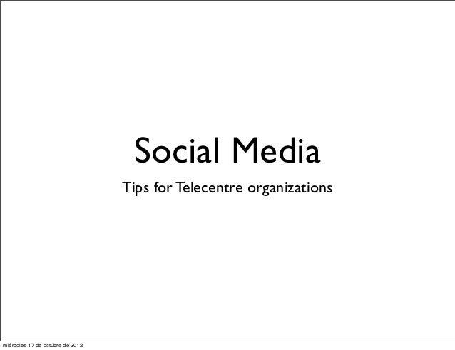 Social Media                                  Tips for Telecentre organizationsmiércoles 17 de octubre de 2012