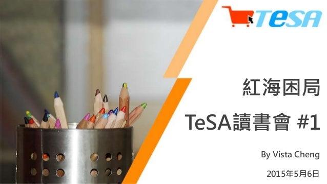 By Vista Cheng 2015年5月6日 紅海困局 TeSA讀書會 #1