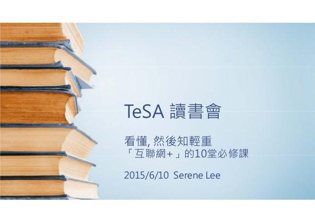 TeSA 讀書會 看懂, 然後知輕重 「互聯網+」的10堂必修課 2015/6/10 Serene Lee