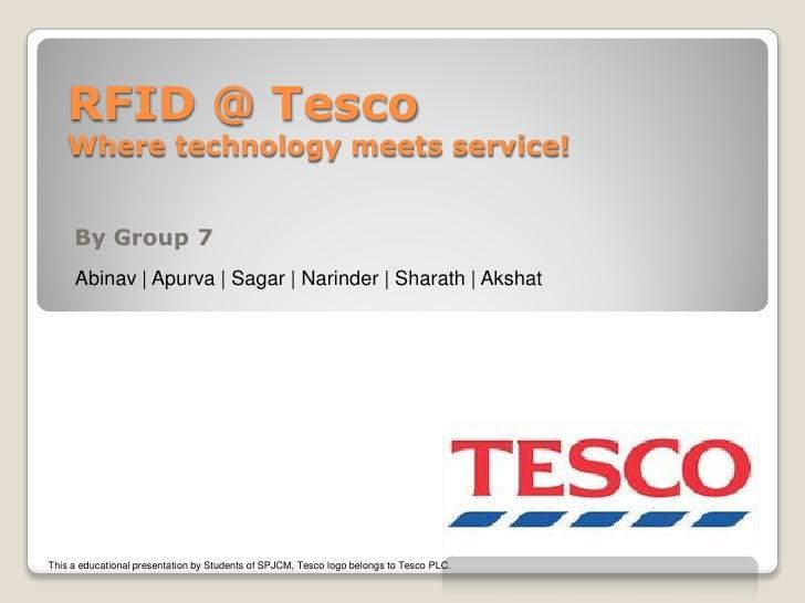 RFID @ Tesco     Where technology meets service!        By Group 7      Abinav | Apurva | Sagar | Narinder | Sharath | Aks...