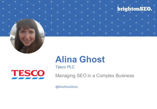 Alina Ghost Tesco PLC Managing SEO in a Complex Business @MrsAlinaGhost