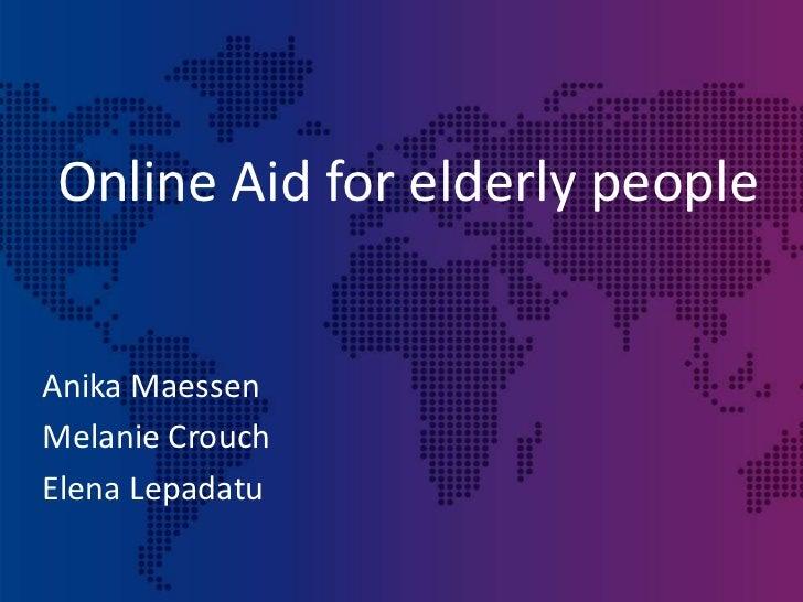 Online Aid for elderly people<br />Anika Maessen<br />Melanie Crouch<br />Elena Lepadatu<br />