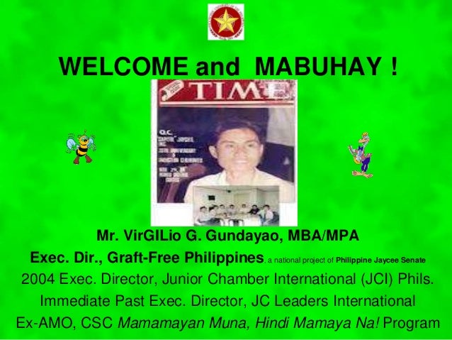 WELCOME and MABUHAY ! Mr. VirGILio G. Gundayao, MBA/MPA Exec. Dir., Graft-Free Philippines, a national project of Philippi...