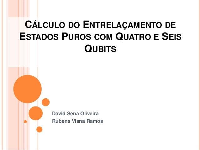 CÁLCULO DO ENTRELAÇAMENTO DE ESTADOS PUROS COM QUATRO E SEIS QUBITS David Sena Oliveira Rubens Viana Ramos