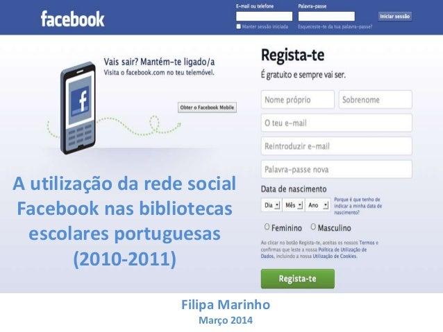 A utilização da rede social Facebook nas bibliotecas escolares portuguesas (2010-2011) Filipa Marinho Março 2014