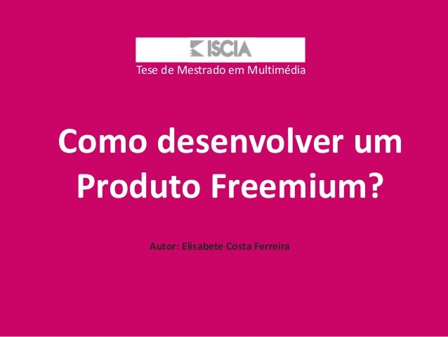 Tese de Mestrado em MultimédiaComo desenvolver um Produto Freemium?      Autor: Elisabete Costa Ferreira