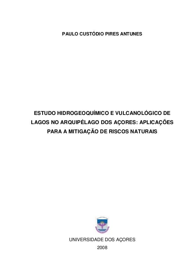 PAULO CUSTÓDIO PIRES ANTUNES ESTUDO HIDROGEOQUÍMICO E VULCANOLÓGICO DE LAGOS NO ARQUIPÉLAGO DOS AÇORES: APLICAÇÕES PARA A ...
