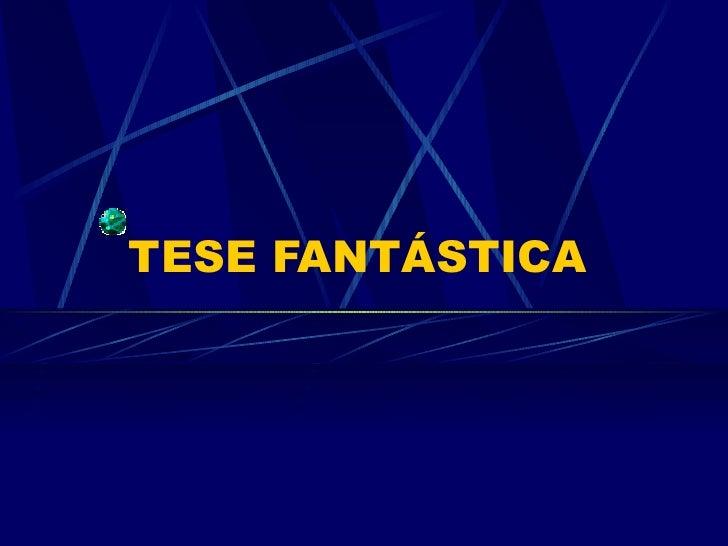 TESE FANTÁSTICA