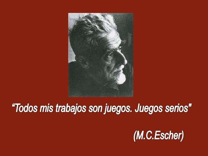 """""""Todos mis trabajos son juegos. Juegos serios"""" <br />(M.C.Escher)<br />"""
