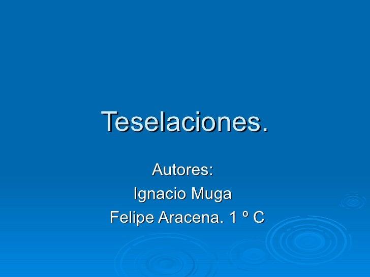 Teselaciones. Autores:  Ignacio Muga  Felipe Aracena. 1 º C