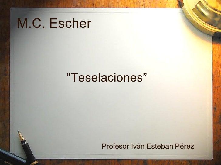 """M.C. Escher """" Teselaciones"""" Profesor Iv án Esteban Pérez"""