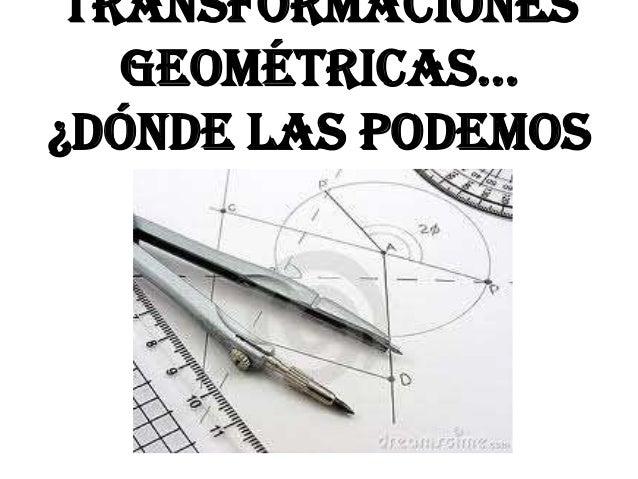 Transformaciones   geométricas…¿Dónde las podemos    encontrar?