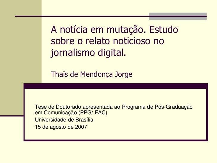 A notícia em mutação. Estudo     sobre o relato noticioso no     jornalismo digital.     Thaïs de Mendonça JorgeTese de Do...