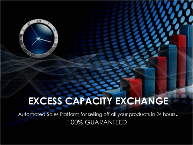 EXCESS CAPACITY EXCHANGE Automated Sales Platform for selling off all your products in 24 hours. 100% GUARANTEED!