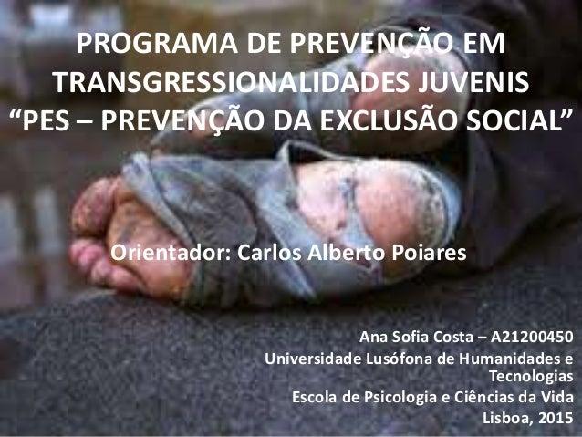 """PROGRAMA DE PREVENÇÃO EM TRANSGRESSIONALIDADES JUVENIS """"PES – PREVENÇÃO DA EXCLUSÃO SOCIAL"""" Ana Sofia Costa – A21200450 Un..."""