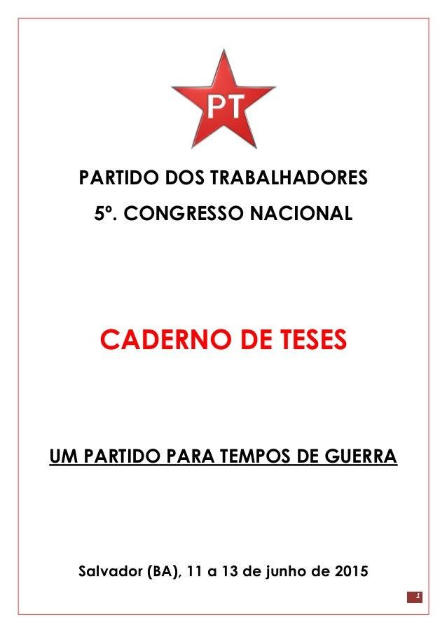 1 PARTIDO DOS TRABALHADORES 5º. CONGRESSO NACIONAL CADERNO DE TESES UM PARTIDO PARA TEMPOS DE GUERRA Salvador (BA), 11 a 1...