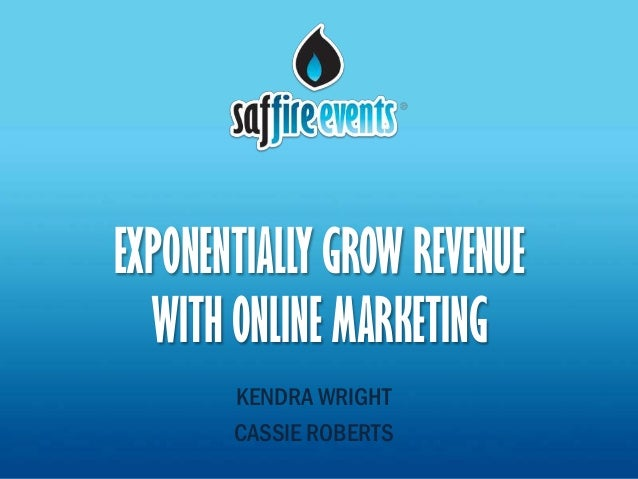 EXPONENTIALLY GROW REVENUE  WITH ONLINE MARKETING       KENDRA WRIGHT       CASSIE ROBERTS
