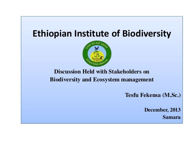 Ethiopian Institute of Biodiversity Discussion Held with Stakeholders on Biodiversity and Ecosystem management Tesfu Feken...