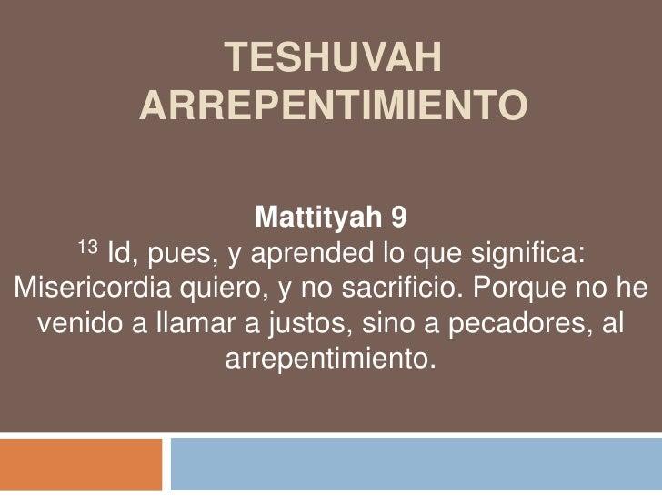 TESHUVAhARREPENTIMIENTO<br />Mattityah9<br />13 Id, pues, y aprended lo que significa:<br />Misericordia quiero, y no sacr...