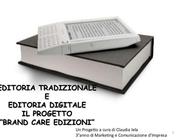 """EDITORIA TRADIZIONALE            E   EDITORIA DIGITALE      IL PROGETTO """"BRAND CARE EDIZIONI""""                 Un Progetto ..."""