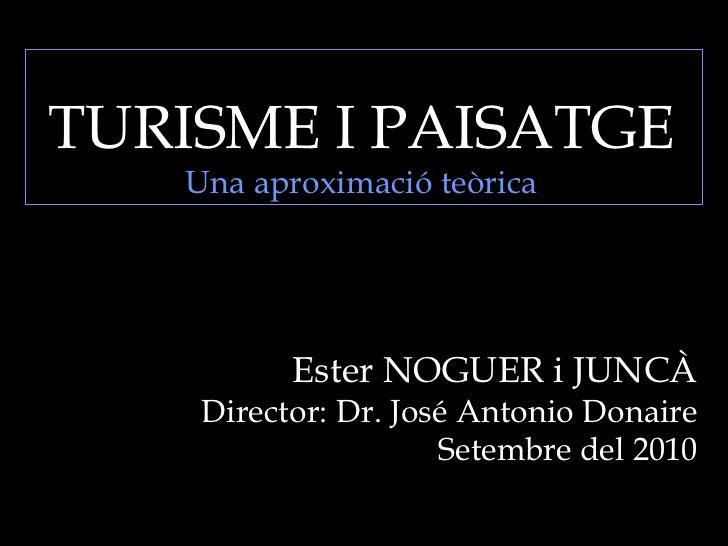 TURISME I PAISATGE Una aproximació teòrica Ester NOGUER i JUNCÀ Director: Dr. José Antonio Donaire Setembre del 2010