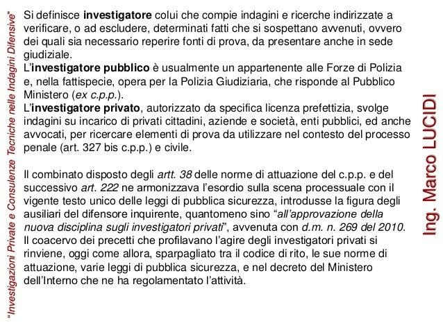 Si definisce investigatore colui che compie indagini e ricerche indirizzate a verificare, o ad escludere, determinati fatt...