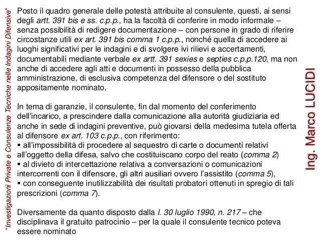 Posto il quadro generale delle potestà attribuite al consulente, questi, ai sensi degli artt. 391 bis e ss. c.p.p., ha la ...