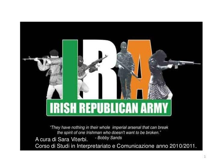 THE IRA. Irish RepublicanArmy. A cura di Sara Viterbi. Corso di Studi in Interpretariato e Comunicazione anno 2010/2011.  ...